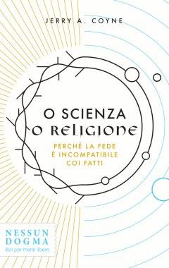 O scienza o religione. Perché la fede è incompatibile coi fatti - copertina